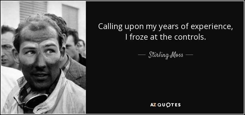 Calling upon my years of experience, I froze at the controls. - Stirling Moss