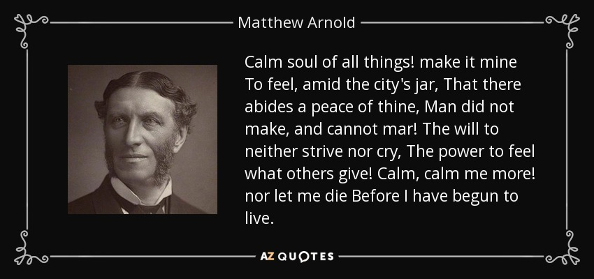 Calm soul of all things! make it mine To feel, amid the city's jar, That there abides a peace of thine, Man did not make, and cannot mar! The will to neither strive nor cry, The power to feel what others give! Calm, calm me more! nor let me die Before I have begun to live. - Matthew Arnold