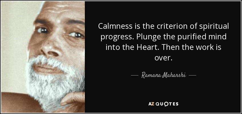 Calmness is the criterion of spiritual progress. Plunge the purified mind into the Heart. Then the work is over. - Ramana Maharshi
