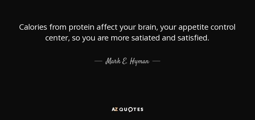 Calories from protein affect your brain, your appetite control center, so you are more satiated and satisfied. - Mark E. Hyman