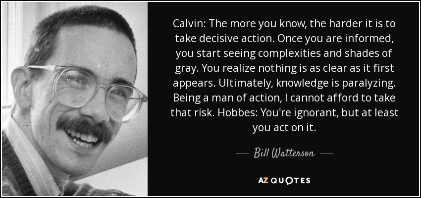 Calvin: The more you know, the harder it is to take decisive action. Once you are informed, you start seeing complexities and shades of gray. You realize nothing is as clear as it first appears. Ultimately, knowledge is paralyzing. Being a man of action, I cannot afford to take that risk. Hobbes: You're ignorant, but at least you act on it. - Bill Watterson