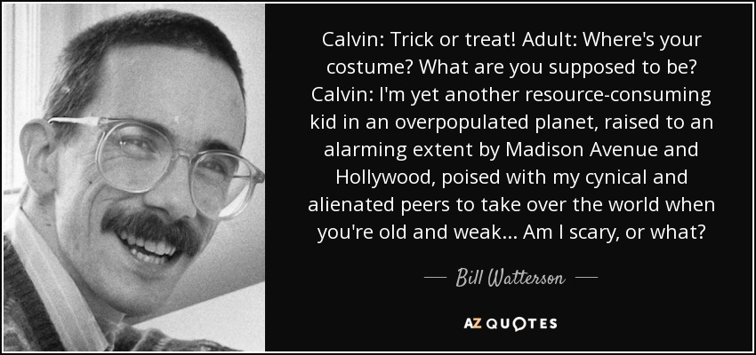 Calvin: Trick or treat! Adult: Where's your costume? What are you supposed to be? Calvin: I'm yet another resource-consuming kid in an overpopulated planet, raised to an alarming extent by Madison Avenue and Hollywood, poised with my cynical and alienated peers to take over the world when you're old and weak... Am I scary, or what? - Bill Watterson