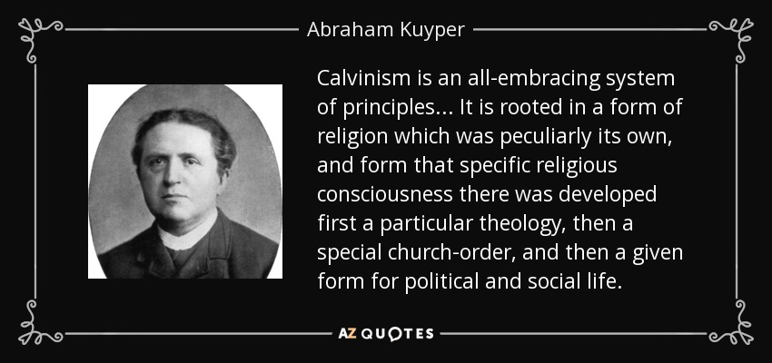 Calvinism is an all-embracing system of principles... It is rooted in a form of religion which was peculiarly its own, and form that specific religious consciousness there was developed first a particular theology, then a special church-order, and then a given form for political and social life. - Abraham Kuyper