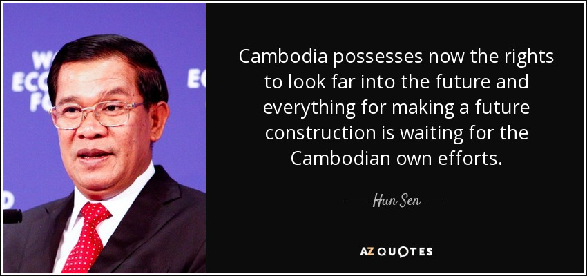 Cambodia possesses now the rights to look far into the future and everything for making a future construction is waiting for the Cambodian own efforts. - Hun Sen