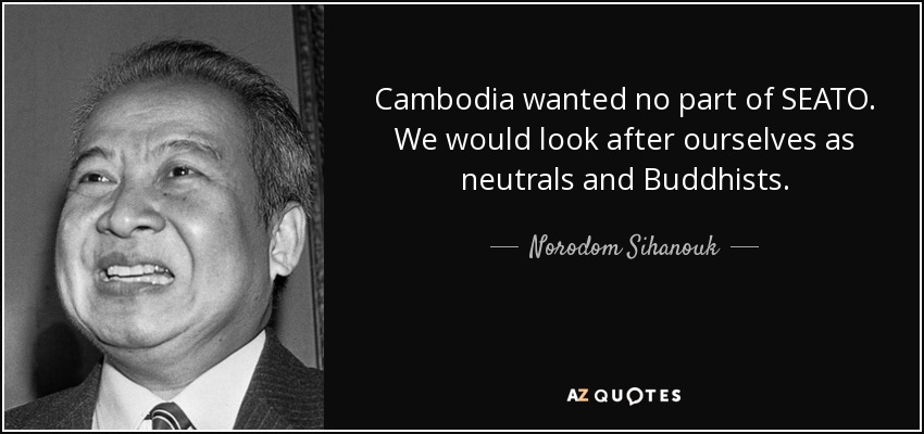 Cambodia wanted no part of SEATO. We would look after ourselves as neutrals and Buddhists. - Norodom Sihanouk