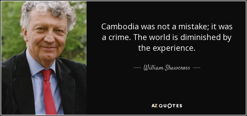 Cambodia was not a mistake; it was a crime. The world is diminished by the experience. - William Shawcross