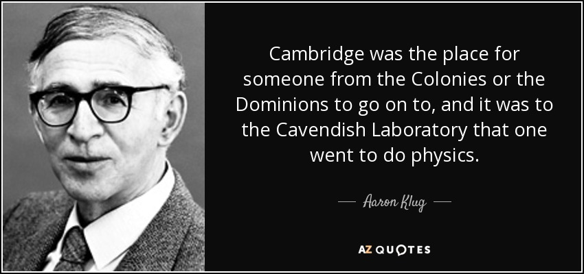 Cambridge was the place for someone from the Colonies or the Dominions to go on to, and it was to the Cavendish Laboratory that one went to do physics. - Aaron Klug