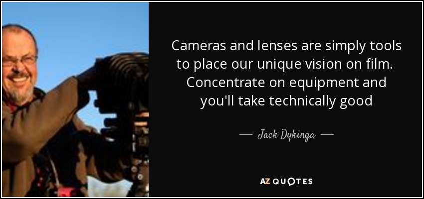 Cameras and lenses are simply tools to place our unique vision on film. Concentrate on equipment and you'll take technically good photographs. Concentrate on seeing the light's magic colors and your images will stir the soul. - Jack Dykinga