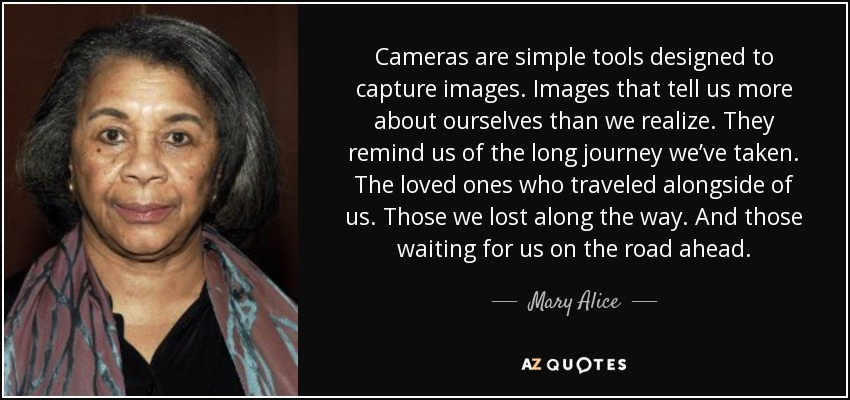 Cameras are simple tools designed to capture images. Images that tell us more about ourselves than we realize. They remind us of the long journey we've taken. The loved ones who traveled alongside of us. Those we lost along the way. And those waiting for us on the road ahead. - Mary Alice