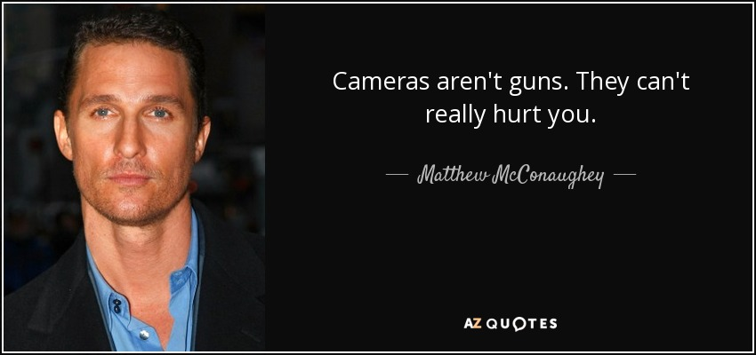 Cameras aren't guns. They can't really hurt you. - Matthew McConaughey