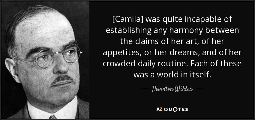[Camila] was quite incapable of establishing any harmony between the claims of her art, of her appetites, or her dreams, and of her crowded daily routine. Each of these was a world in itself. - Thornton Wilder