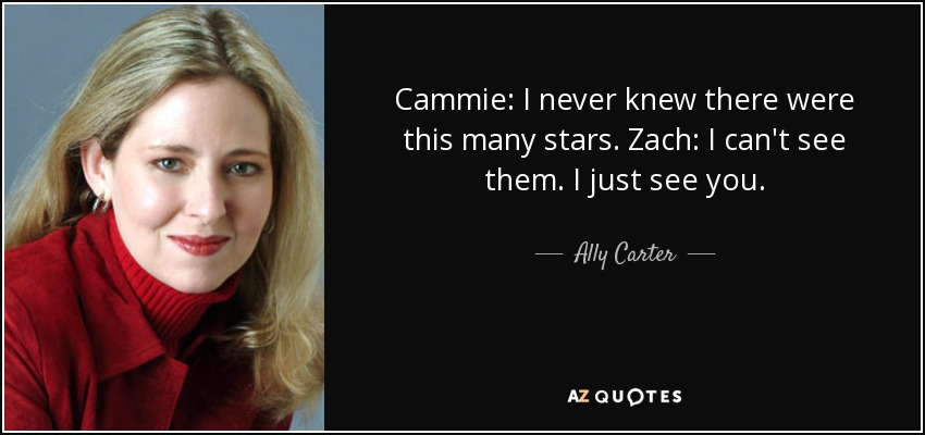 Cammie: I never knew there were this many stars. Zach: I can't see them. I just see you. - Ally Carter