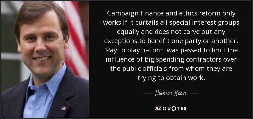Campaign finance and ethics reform only works if it curtails all special interest groups equally and does not carve out any exceptions to benefit one party or another. 'Pay to play' reform was passed to limit the influence of big spending contractors over the public officials from whom they are trying to obtain work. - Thomas Kean, Jr.