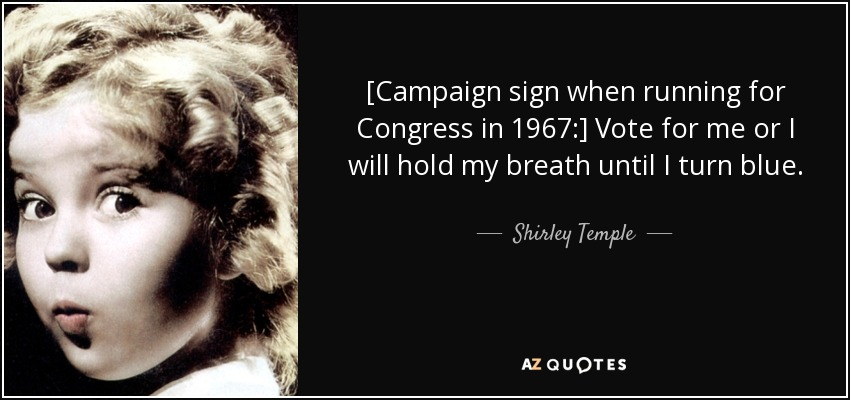 [Campaign sign when running for Congress in 1967:] Vote for me or I will hold my breath until I turn blue. - Shirley Temple