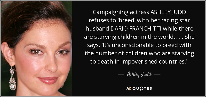 Campaigning actress ASHLEY JUDD refuses to 'breed' with her racing star husband DARIO FRANCHITTI while there are starving children in the world. . . . She says, 'It's unconscionable to breed with the number of children who are starving to death in impoverished countries.'  - Ashley Judd