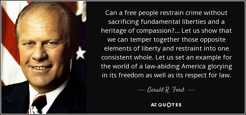 Can a free people restrain crime without sacrificing fundamental liberties and a heritage of compassion?... Let us show that we can temper together those opposite elements of liberty and restraint into one consistent whole. Let us set an example for the world of a law-abiding America glorying in its freedom as well as its respect for law. - Gerald R. Ford
