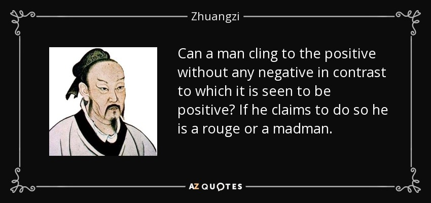Can a man cling to the positive without any negative in contrast to which it is seen to be positive? If he claims to do so he is a rouge or a madman. - Zhuangzi