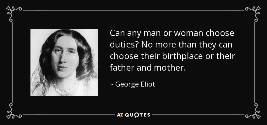 Can any man or woman choose duties? No more than they can choose their birthplace or their father and mother. - George Eliot