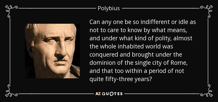 Can any one be so indifferent or idle as not to care to know by what means, and under what kind of polity, almost the whole inhabited world was conquered and brought under the dominion of the single city of Rome, and that too within a period of not quite fifty-three years? - Polybius