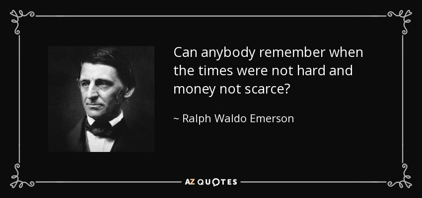 Can anybody remember when the times were not hard and money not scarce? - Ralph Waldo Emerson