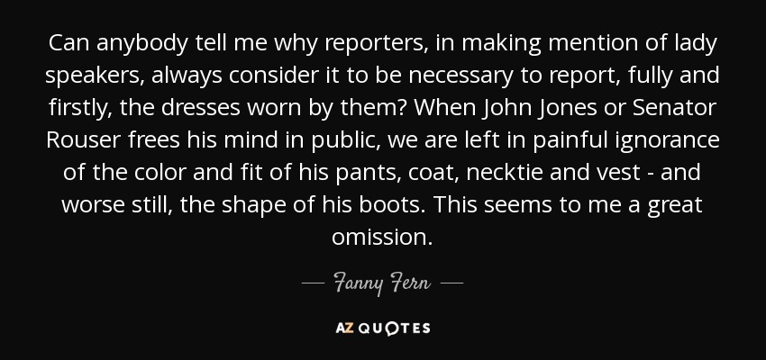 Can anybody tell me why reporters, in making mention of lady speakers, always consider it to be necessary to report, fully and firstly, the dresses worn by them? When John Jones or Senator Rouser frees his mind in public, we are left in painful ignorance of the color and fit of his pants, coat, necktie and vest - and worse still, the shape of his boots. This seems to me a great omission. - Fanny Fern