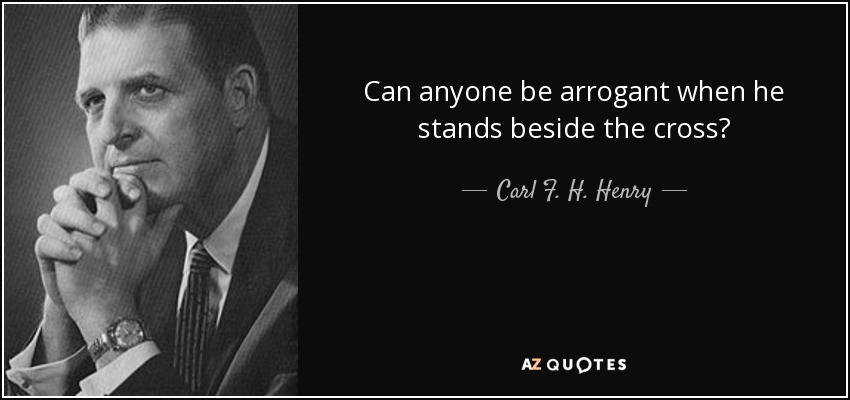Can anyone be arrogant when he stands beside the cross? - Carl F. H. Henry