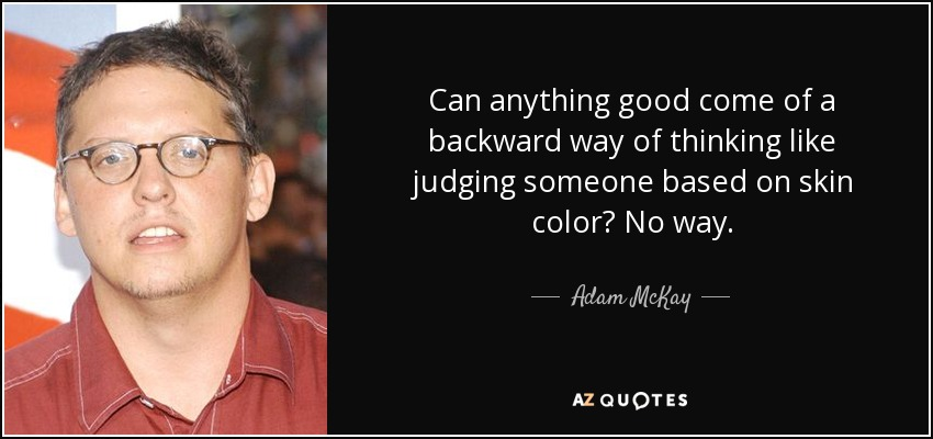 Can anything good come of a backward way of thinking like judging someone based on skin color? No way. - Adam McKay