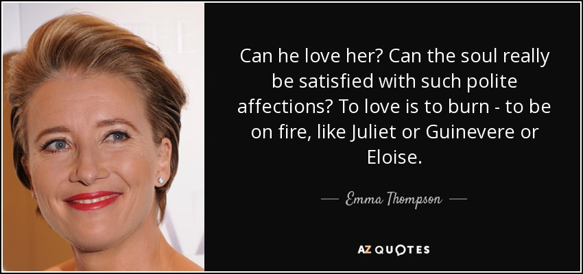 Can he love her? Can the soul really be satisfied with such polite affections? To love is to burn - to be on fire, like Juliet or Guinevere or Eloise... - Emma Thompson