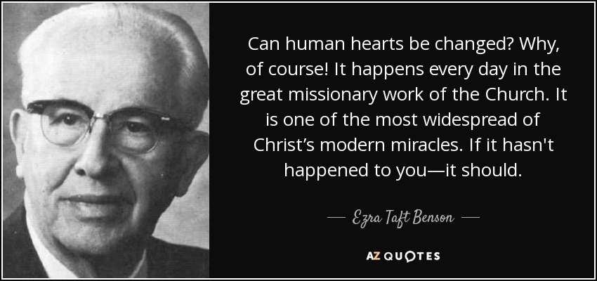 Can human hearts be changed? Why, of course! It happens every day in the great missionary work of the Church. It is one of the most widespread of Christ's modern miracles. If it hasn't happened to you—it should. - Ezra Taft Benson