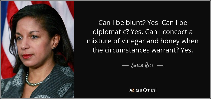 Can I be blunt? Yes. Can I be diplomatic? Yes. Can I concoct a mixture of vinegar and honey when the circumstances warrant? Yes. - Susan Rice