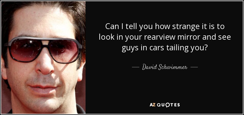 Can I tell you how strange it is to look in your rearview mirror and see guys in cars tailing you? - David Schwimmer