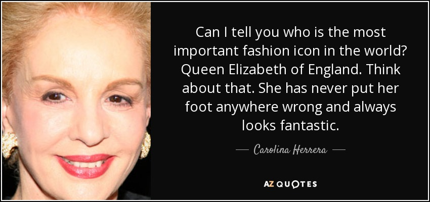 Can I tell you who is the most important fashion icon in the world? Queen Elizabeth of England. Think about that. She has never put her foot anywhere wrong and always looks fantastic. - Carolina Herrera