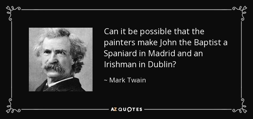 Can it be possible that the painters make John the Baptist a Spaniard in Madrid and an Irishman in Dublin? - Mark Twain