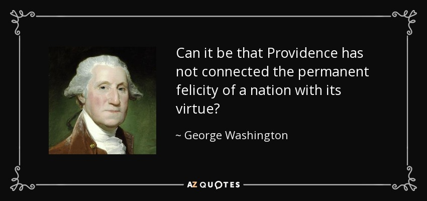 Can it be that Providence has not connected the permanent felicity of a nation with its virtue? - George Washington