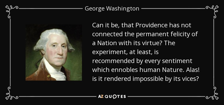 Can it be, that Providence has not connected the permanent felicity of a Nation with its virtue? The experiment, at least, is recommended by every sentiment which ennobles human Nature. Alas! is it rendered impossible by its vices? - George Washington