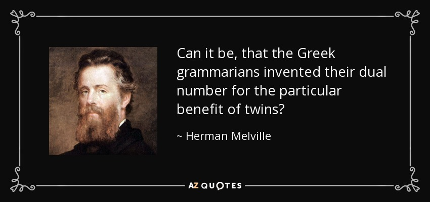 Can it be, that the Greek grammarians invented their dual number for the particular benefit of twins? - Herman Melville