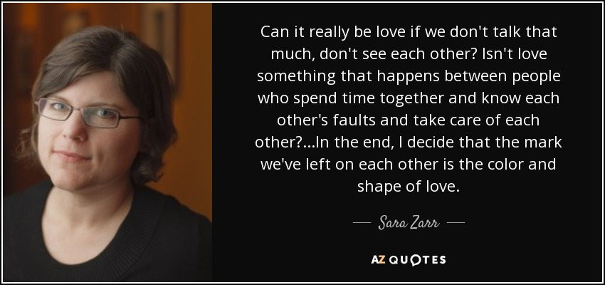 Can it really be love if we don't talk that much, don't see each other? Isn't love something that happens between people who spend time together and know each other's faults and take care of each other?...In the end, I decide that the mark we've left on each other is the color and shape of love. - Sara Zarr