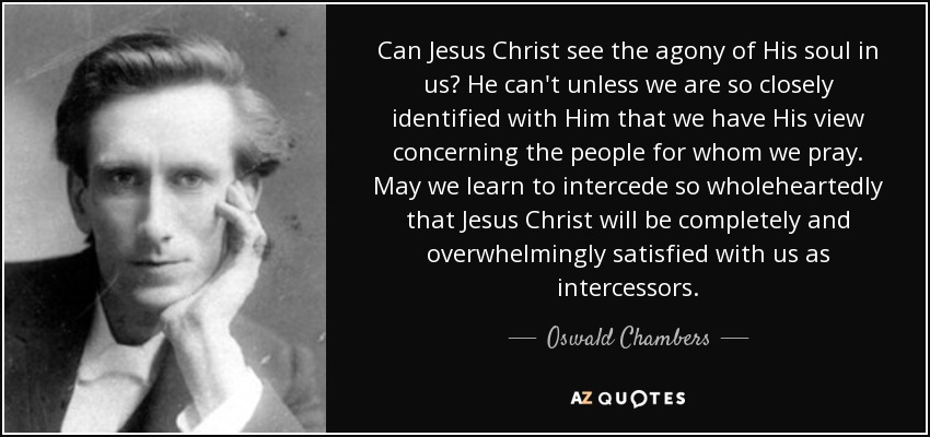 Can Jesus Christ see the agony of His soul in us? He can't unless we are so closely identified with Him that we have His view concerning the people for whom we pray. May we learn to intercede so wholeheartedly that Jesus Christ will be completely and overwhelmingly satisfied with us as intercessors. - Oswald Chambers