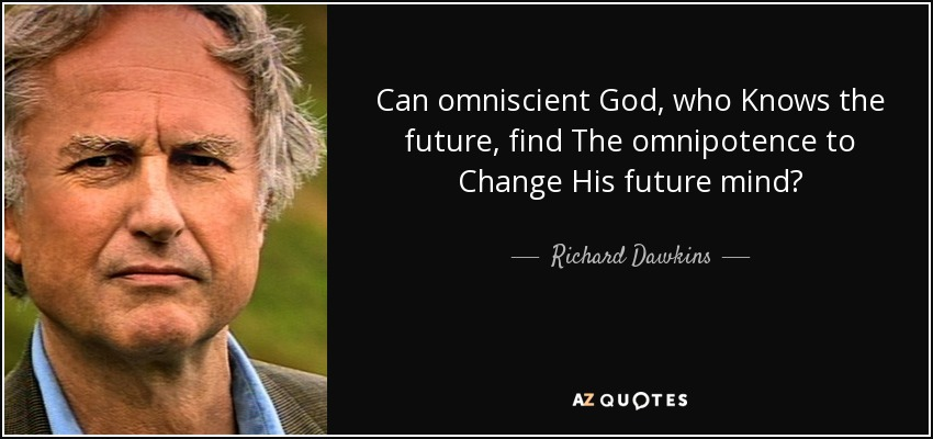 Can omniscient God, who Knows the future, find The omnipotence to Change His future mind? - Richard Dawkins