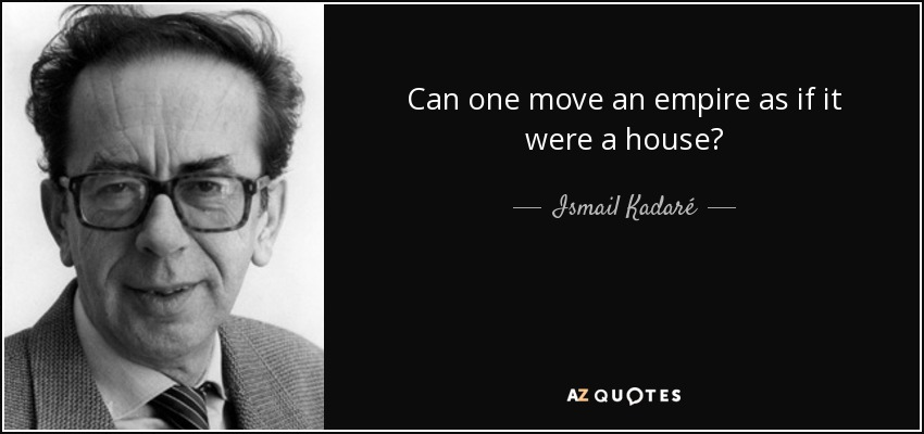 Can one move an empire as if it were a house? - Ismail Kadaré