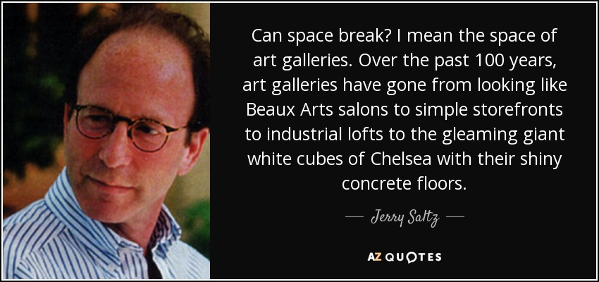 Can space break? I mean the space of art galleries. Over the past 100 years, art galleries have gone from looking like Beaux Arts salons to simple storefronts to industrial lofts to the gleaming giant white cubes of Chelsea with their shiny concrete floors. - Jerry Saltz