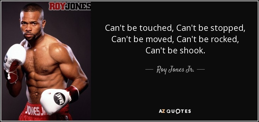Can't be touched, Can't be stopped, Can't be moved, Can't be rocked, Can't be shook. - Roy Jones Jr.