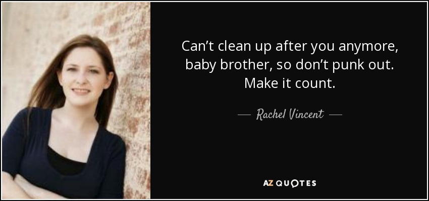 Can't clean up after you anymore, baby brother, so don't punk out. Make it count. - Rachel Vincent