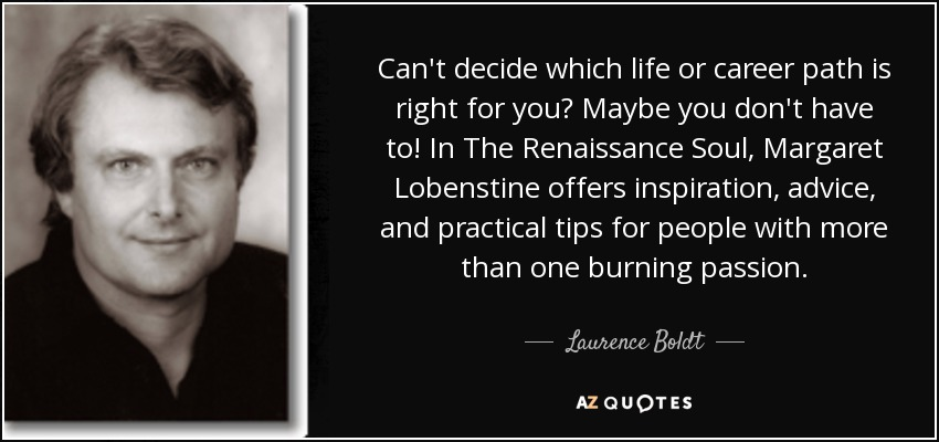 Can't decide which life or career path is right for you? Maybe you don't have to! In The Renaissance Soul, Margaret Lobenstine offers inspiration, advice, and practical tips for people with more than one burning passion. - Laurence Boldt