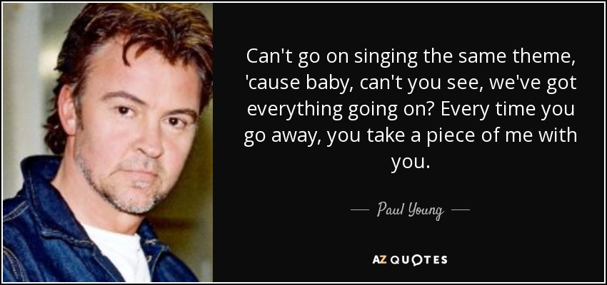 Can't go on singing the same theme, 'cause baby, can't you see, we've got everything going on? Every time you go away, you take a piece of me with you. - Paul Young