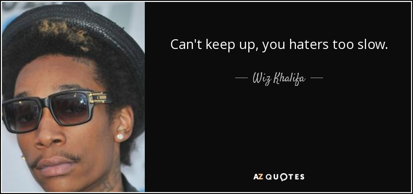 Can't keep up, you haters too slow. - Wiz Khalifa