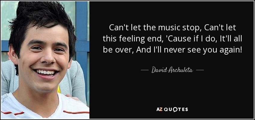 Can't let the music stop, Can't let this feeling end, 'Cause if I do, It'll all be over, And I'll never see you again! - David Archuleta