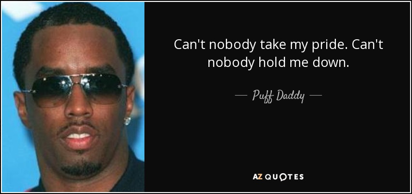 Puff Daddy quote: Cant nobody take my pride. Cant nobody hold me ...