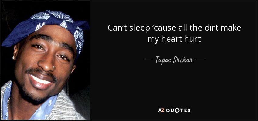 Can't sleep 'cause all the dirt make my heart hurt - Tupac Shakur