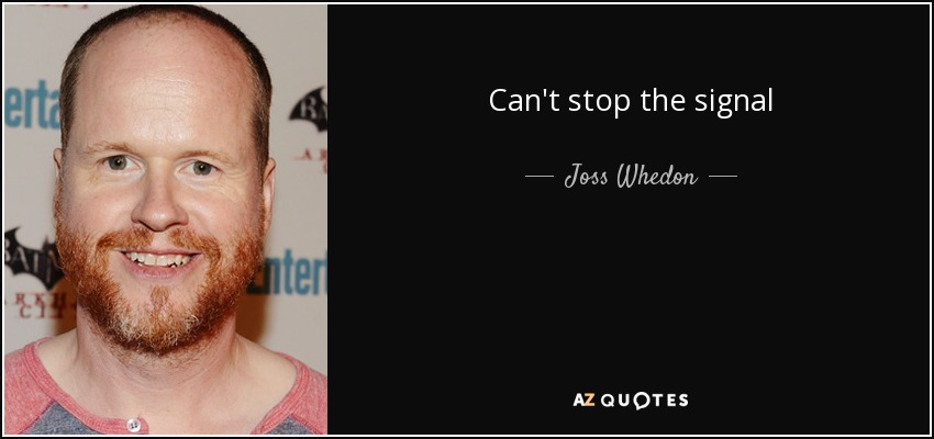 Can't stop the signal - Joss Whedon